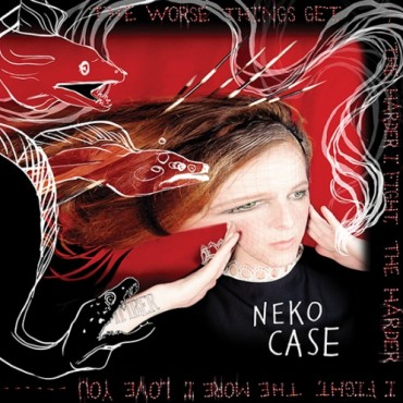 Neko Case The Worse Things Get The Harder I Fight The Harder I Fight The More I Love You